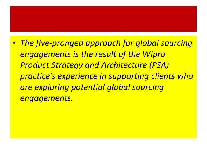 The five-pronged approach for global sourcing engagements is the result of the Wipro Product Strategy and Architecture (PSA) practice's experience in supporting clients who are exploring potential global sourcing engagements.