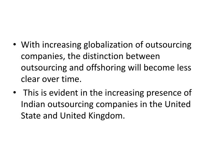 With increasing globalization of outsourcing companies, the distinction between outsourcing and offshoring will become less clear over time.