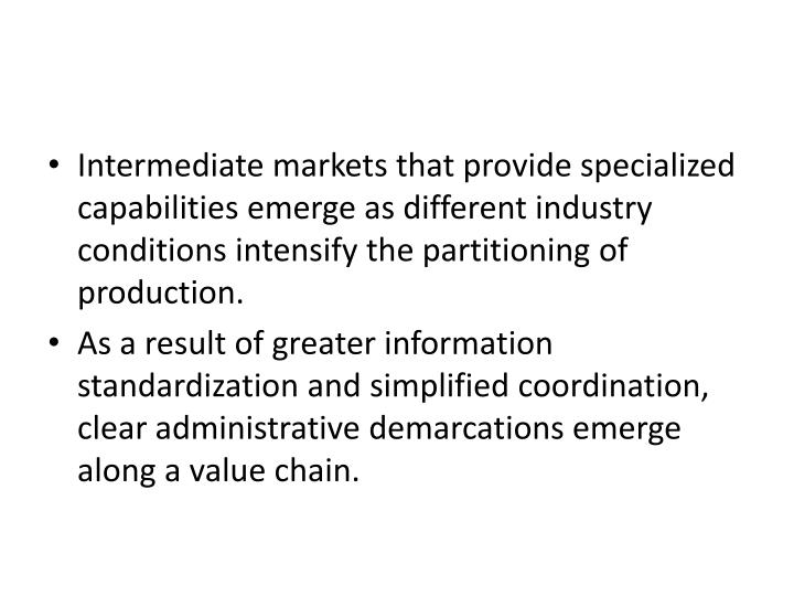 Intermediate markets that provide specialized capabilities emerge as different industry conditions intensify the partitioning of production.