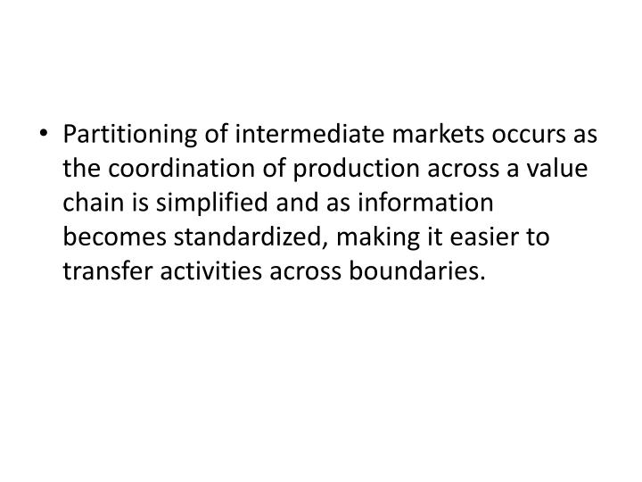 Partitioning of intermediate markets occurs as the coordination of production across a value chain is simplified and as information becomes standardized, making it easier to transfer activities across boundaries.