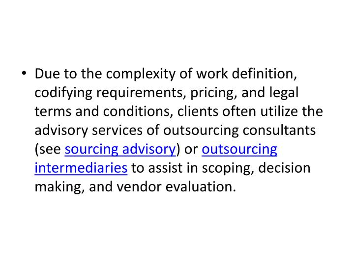 Due to the complexity of work definition, codifying requirements, pricing, and legal terms and conditions, clients often utilize the advisory services of outsourcing consultants (see