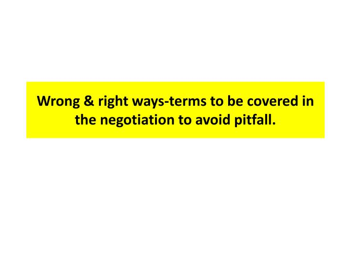 Wrong & right ways-terms to be covered in the negotiation to avoid pitfall.