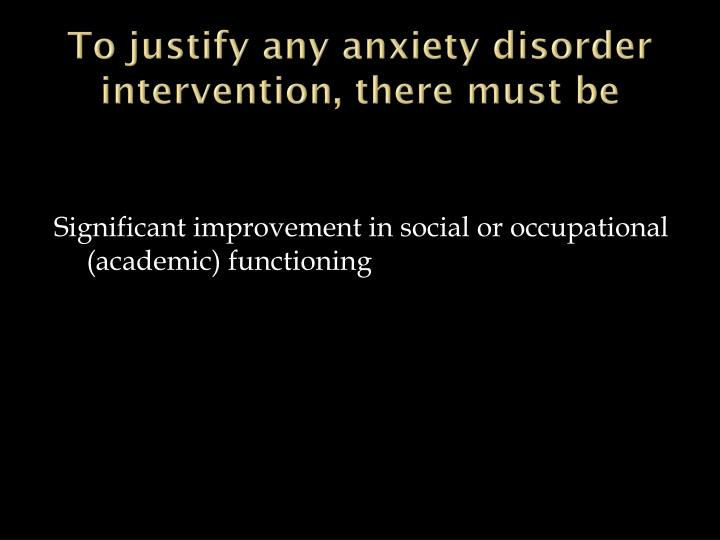 To justify any anxiety disorder intervention, there must be