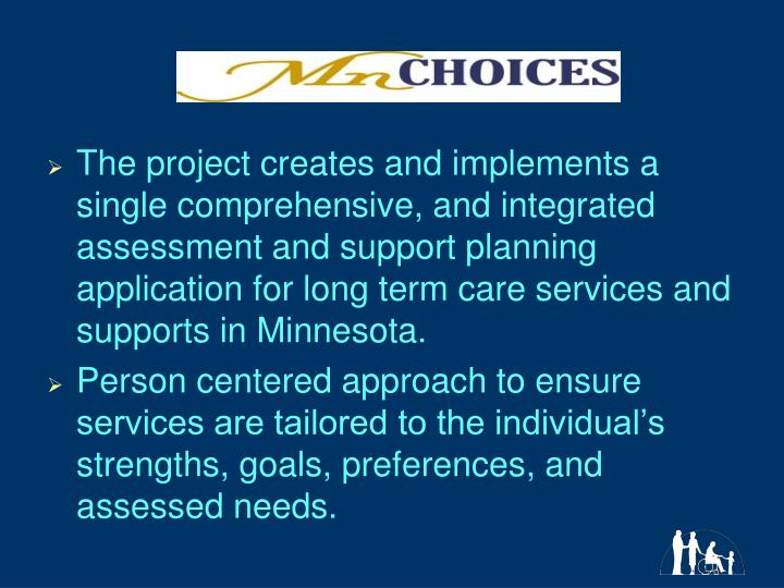 The project creates and implements a single comprehensive, and integrated assessment and support planning application for long term care services and supports in Minnesota.