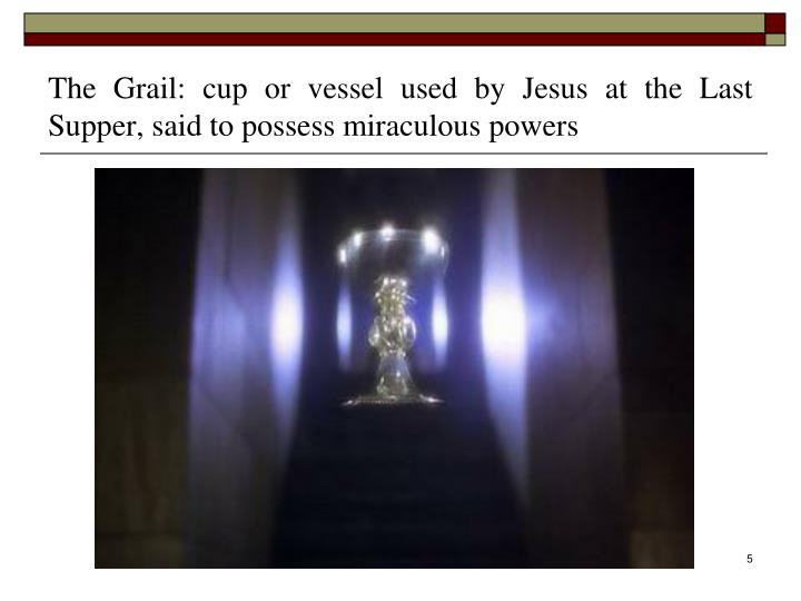 The Grail: cup or vessel used by Jesus at the Last Supper, said to possess miraculous powers
