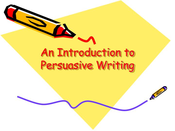introduction to persuasive writing High school persuasive writing high school persuasive reading 2 introduction this unit was developed to give starting points for teaching persuasive reading and.