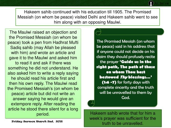 Hakeem sahib continued with his education till 1905. The Promised Messiah (on whom be peace) visited Delhi and Hakeem sahib went to see him along with an opposing