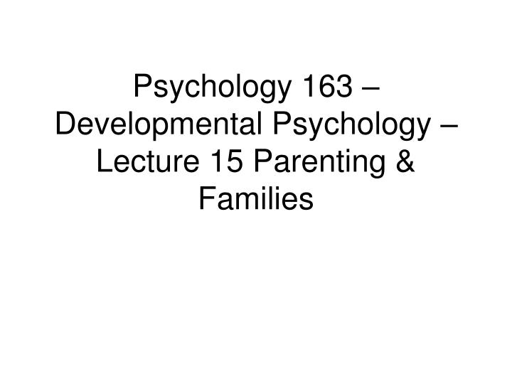 Psychology 163 – Developmental Psychology – Lecture 15 Parenting & Families