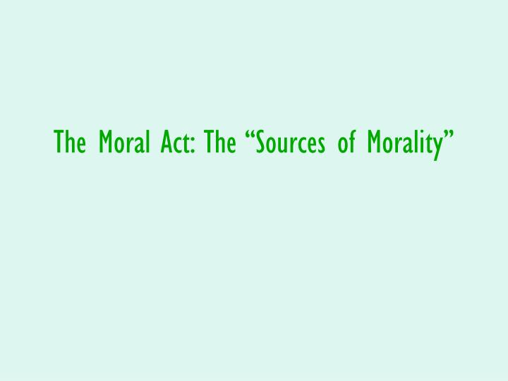 "The Moral Act: The ""Sources of Morality"""