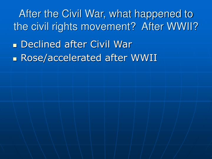 After the Civil War, what happened to the civil rights movement?  After WWII?
