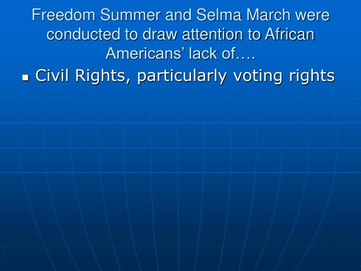Freedom Summer and Selma March were conducted to draw attention to African Americans' lack of….
