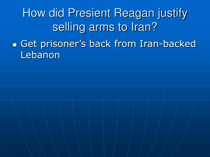 How did Presient Reagan justify selling arms to Iran?