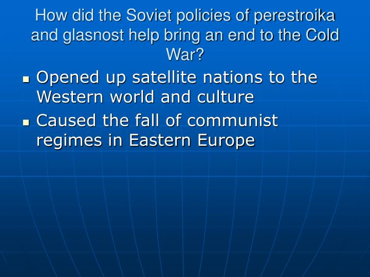 How did the Soviet policies of perestroika and glasnost help bring an end to the Cold War?