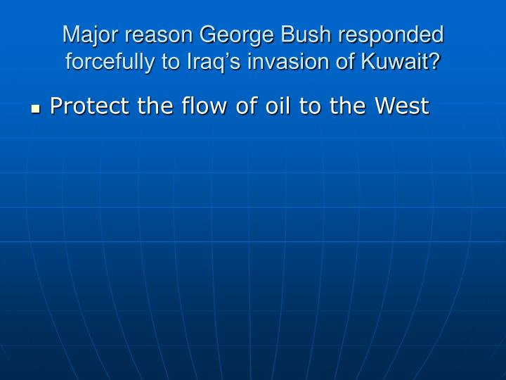 Major reason George Bush responded forcefully to Iraq's invasion of Kuwait?