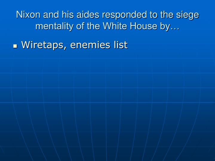 Nixon and his aides responded to the siege mentality of the White House by…