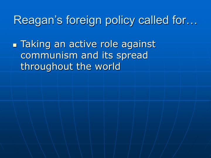 Reagan's foreign policy called for…