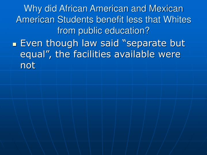 Why did African American and Mexican American Students benefit less that Whites from public education?