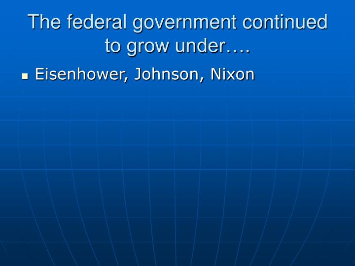 The federal government continued to grow under….