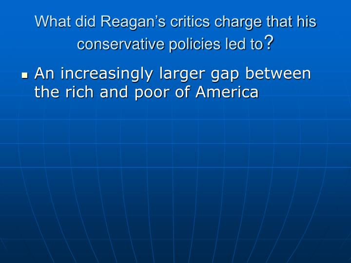 What did Reagan's critics charge that his conservative policies led to