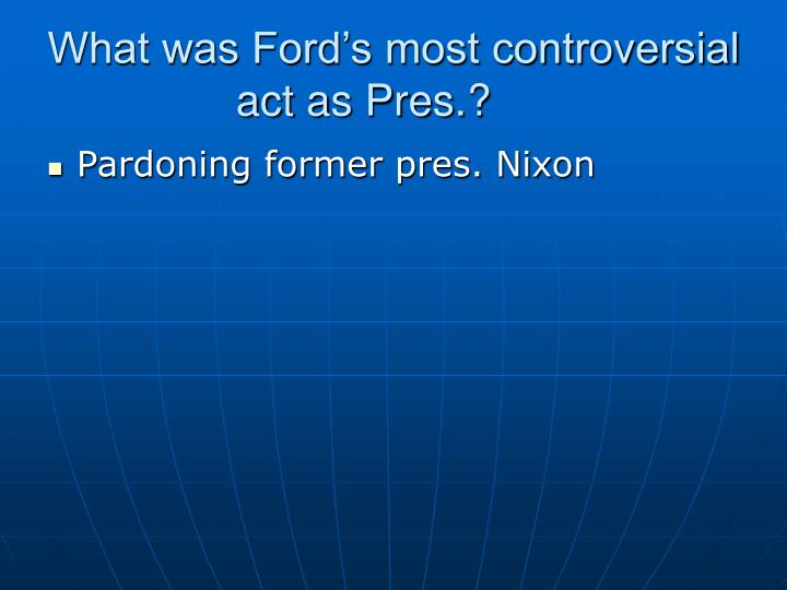 What was Ford's most controversial act as Pres.?