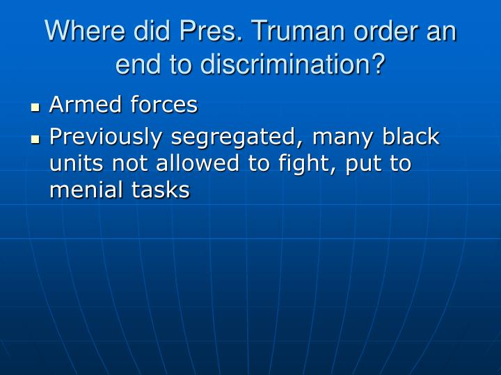 Where did Pres. Truman order an end to discrimination?