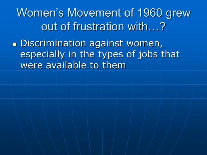 Women's Movement of 1960 grew out of frustration with…?