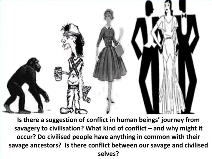 Is there a suggestion of conflict in human beings' journey from savagery to civilisation? What kind of conflict – and why might it occur? Do civilised people have anything in common with their savage ancestors?  Is there conflict between our savage and civilised selves?