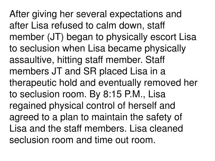 After giving her several expectations and after Lisa refused to calm down, staff member (JT) began to physically escort Lisa to seclusion when Lisa became physically assaultive, hitting staff member. Staff members JT and SR placed Lisa in a therapeutic hold and eventually removed her to seclusion room. By 8:15 P.M., Lisa regained physical control of herself and agreed to a plan to maintain the safety of Lisa and the staff members. Lisa cleaned seclusion room and time out room.