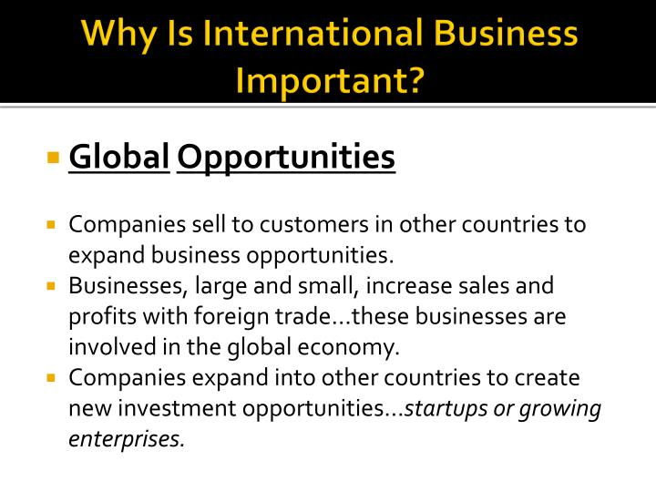 why international business is important for International trade has many benefits, some of which are more obvious than others detailed below are key benefits highlighted by clients who have made international trade a major part of their on-going business strategy.