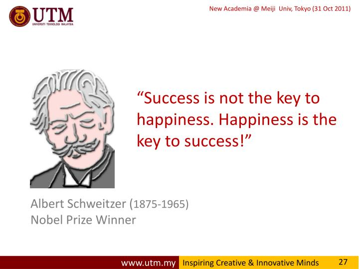 """Success is not the key to happiness. Happiness is the key to success!"""