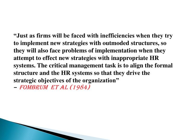 """Just as firms will be faced with inefficiencies when they try to implement new strategies with outmoded structures, so they will also face problems of implementation when they attempt to effect new strategies with inappropriate HR systems. The critical management task is to align the formal structure and the HR systems so that they drive the strategic objectives of the organization"""