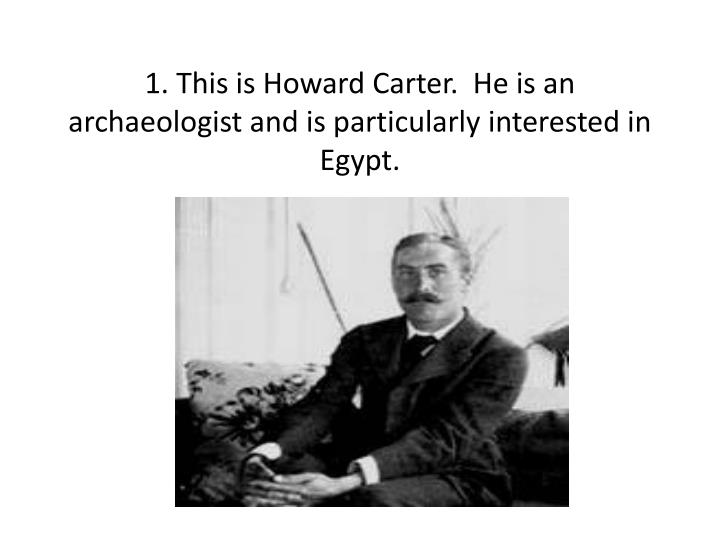 1 this is howard carter he is an archaeologist and is particularly interested in egypt