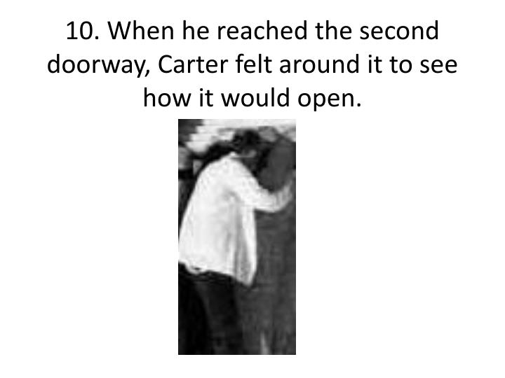 10. When he reached the second doorway, Carter felt around it to see how it would open.
