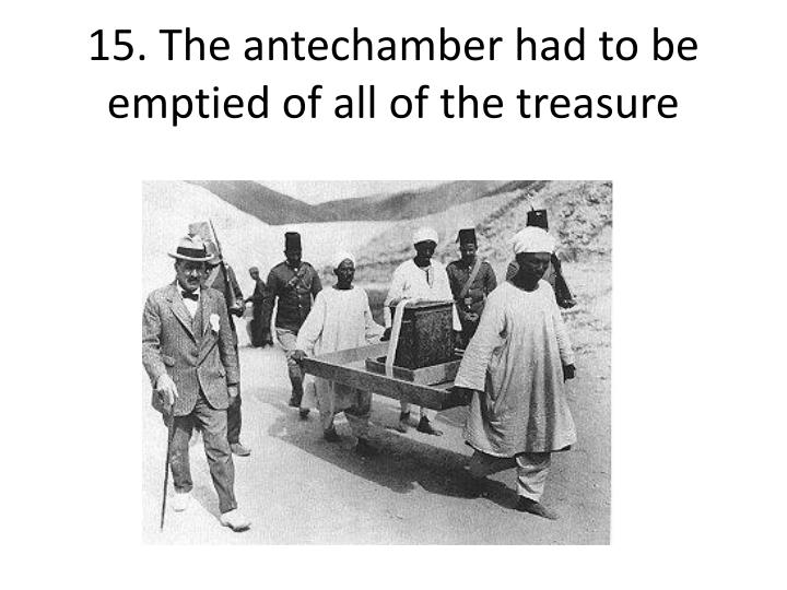 15. The antechamber had to be emptied of all of the treasure