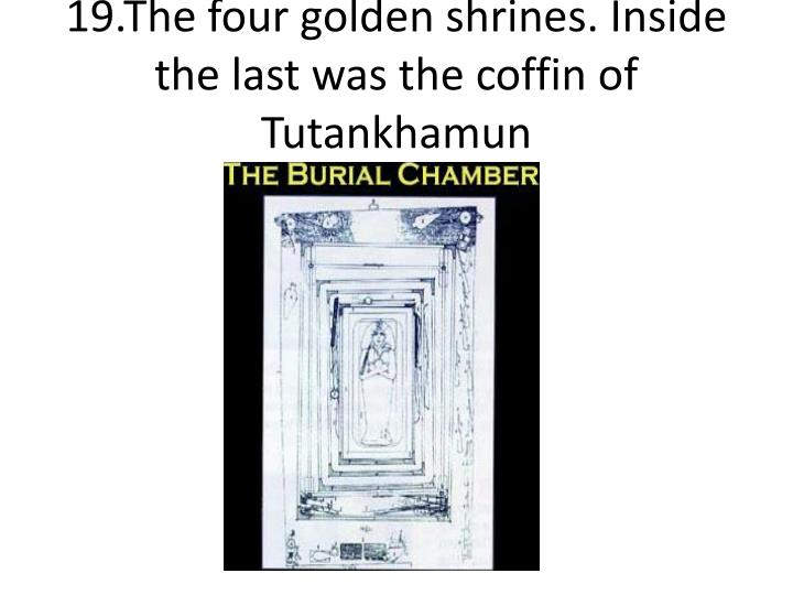 19.The four golden shrines. Inside the last was the coffin of Tutankhamun