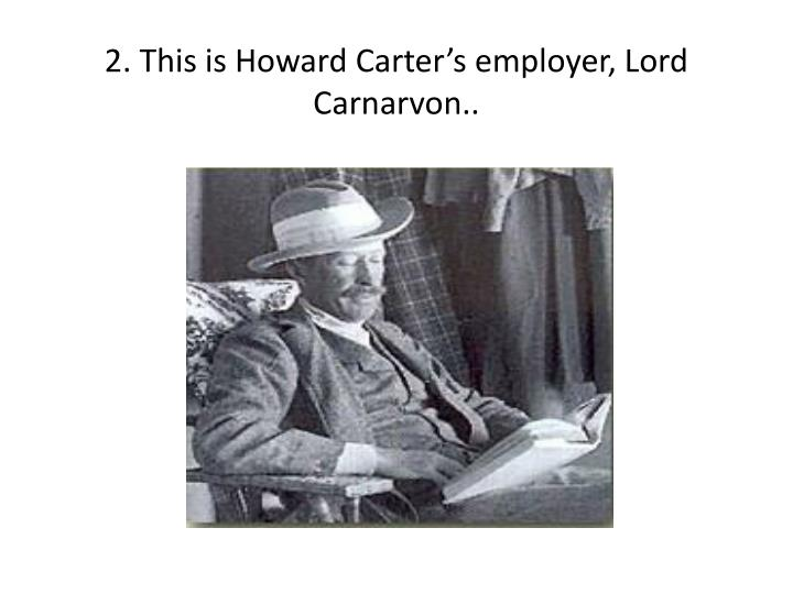 2 this is howard carter s employer lord carnarvon