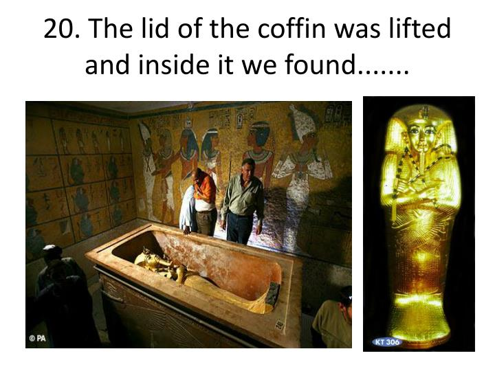 20. The lid of the coffin was lifted and inside it we found.......