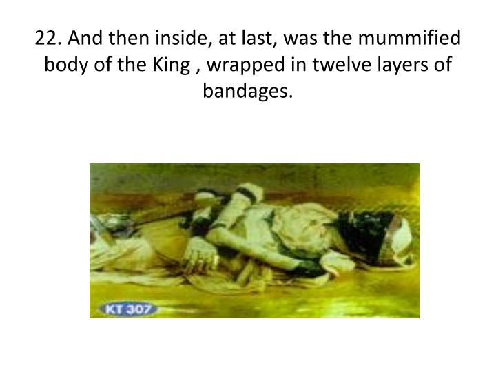 22. And then inside, at last, was the mummified body of the King , wrapped in twelve layers of bandages.