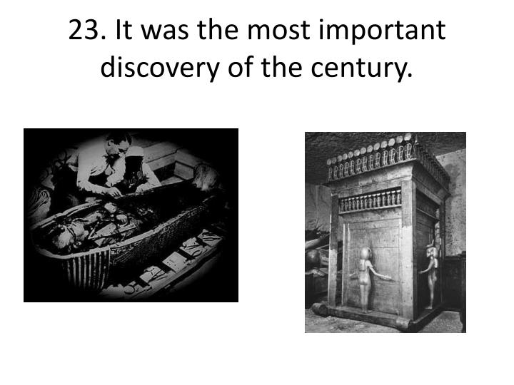 23. It was the most important discovery of the century.
