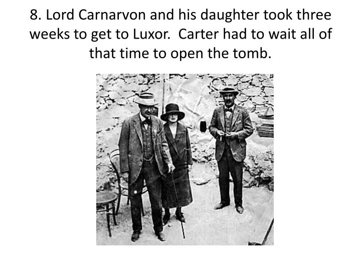 8. Lord Carnarvon and his daughter took three weeks to get to Luxor.  Carter had to wait all of that time to open the tomb.
