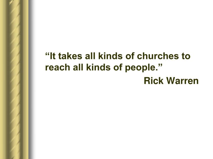 """It takes all kinds of churches to reach all kinds of people."""
