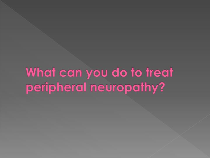 What can you do to treat peripheral neuropathy?