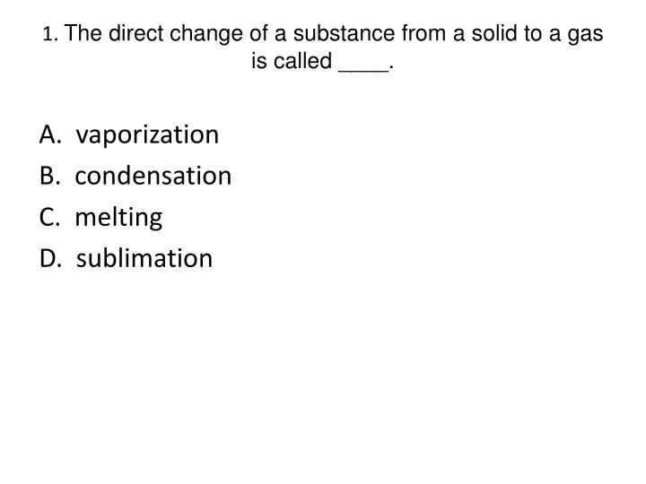 1 the direct change of a substance from a solid to a gas is called