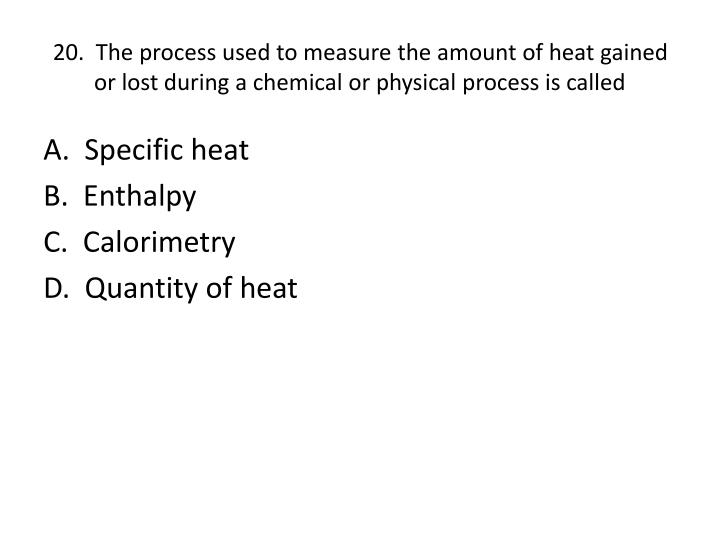 20.  The process used to measure the amount of heat gained or lost during a chemical or physical process is called