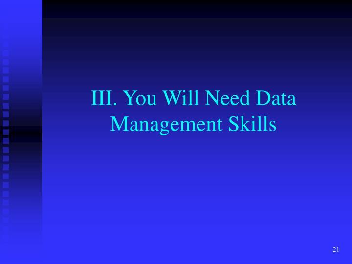 III. You Will Need Data Management Skills