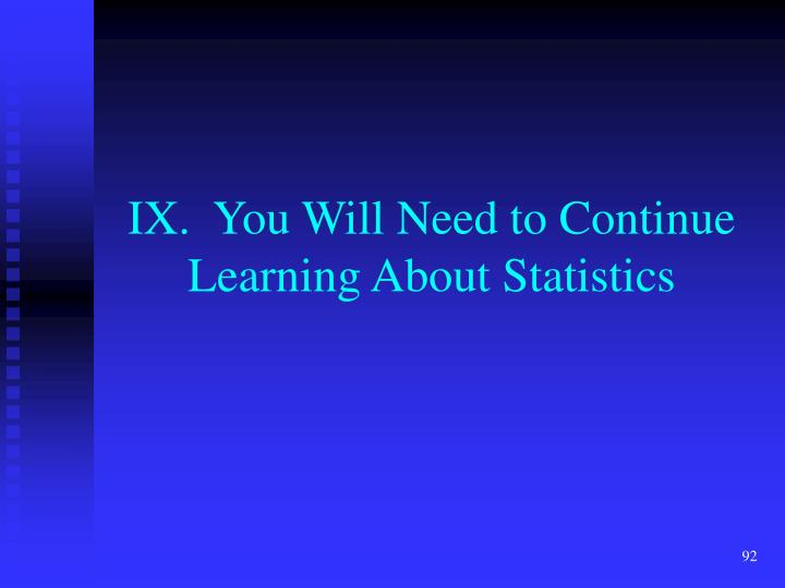 IX.  You Will Need to Continue Learning About Statistics