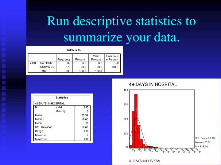 Run descriptive statistics to summarize your data.