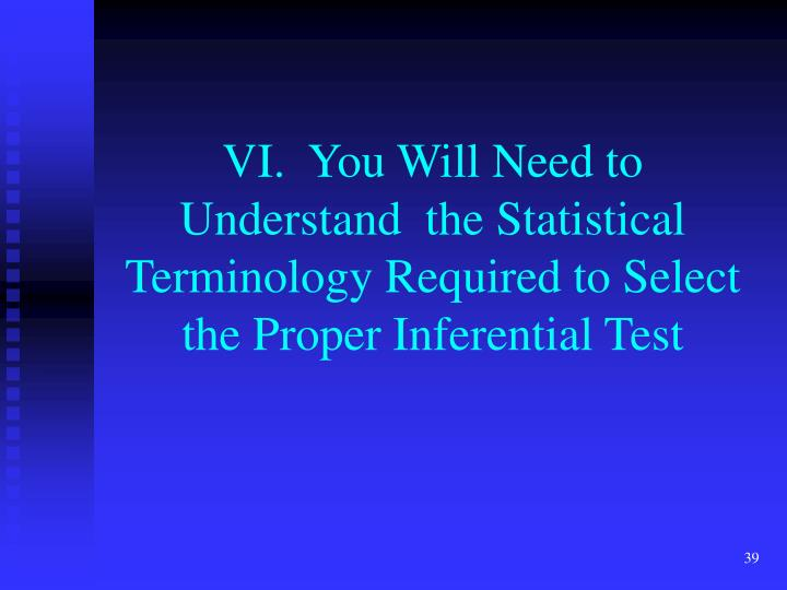 VI.  You Will Need to Understand  the Statistical Terminology Required to Select the Proper Inferential Test