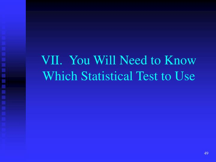VII.  You Will Need to Know Which Statistical Test to Use