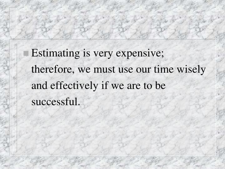Estimating is very expensive; therefore, we must use our time wisely and effectively if we are to be successful.